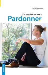 J AI BESOIN D ARRIVER A PARDONNER