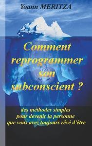COMMENT REPROGRAMMER SON SUBCONSCIENT - DES METHODES SIMPLES POUR DEVE