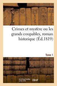 CRIMES ET MYSTERE OU LES GRANDS COUPABLES, ROMAN HISTORIQUE. TOME 1