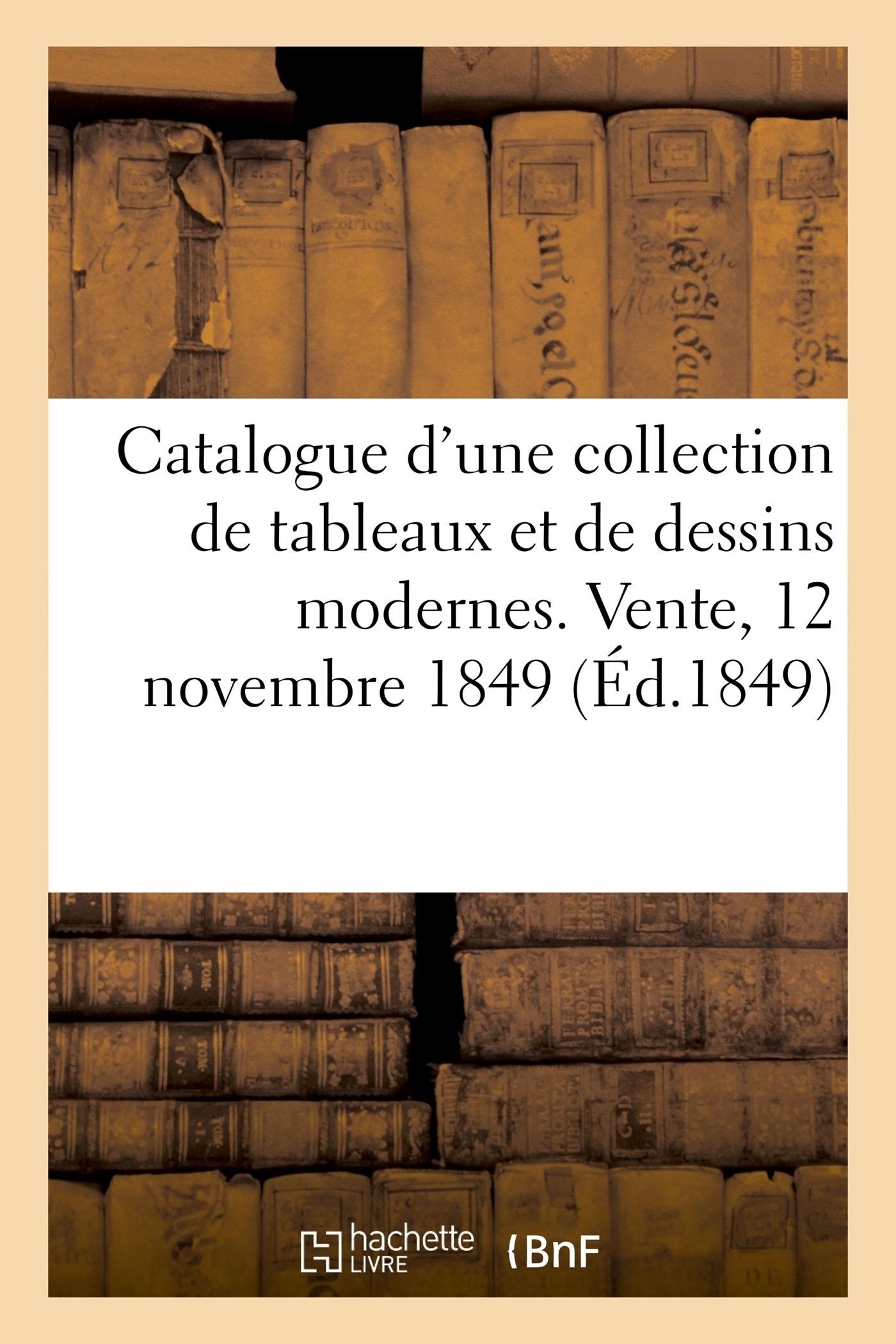 CATALOGUE D'UNE COLLECTION DE TABLEAUX ET DE DESSINS MODERNES. VENTE, 12 NOVEMBRE 1849