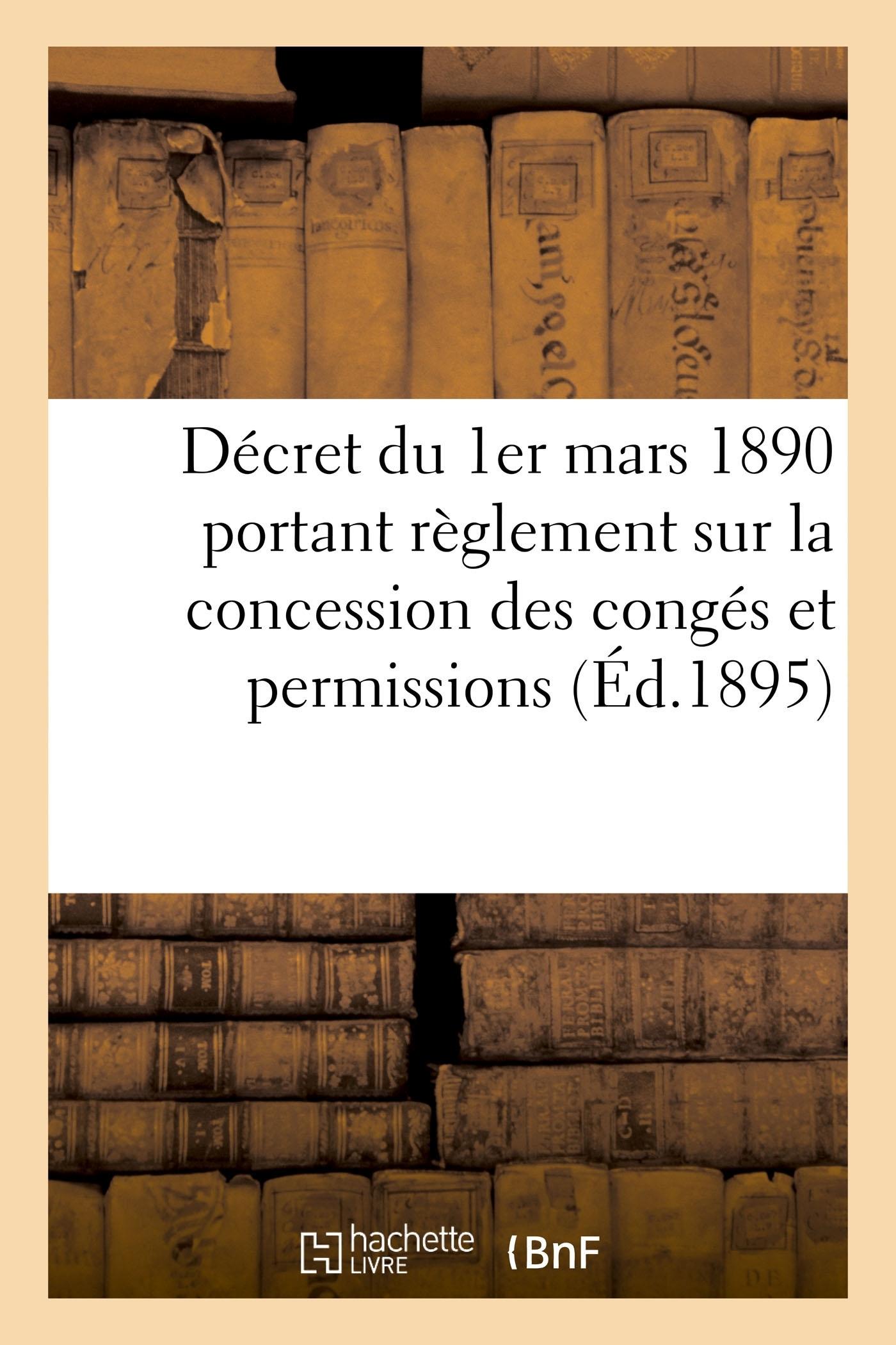 DECRET DU 1ER MARS 1890 PORTANT REGLEMENT SUR LA CONCESSION DES CONGES ET PERMISSIONS - MODIFIE PAR
