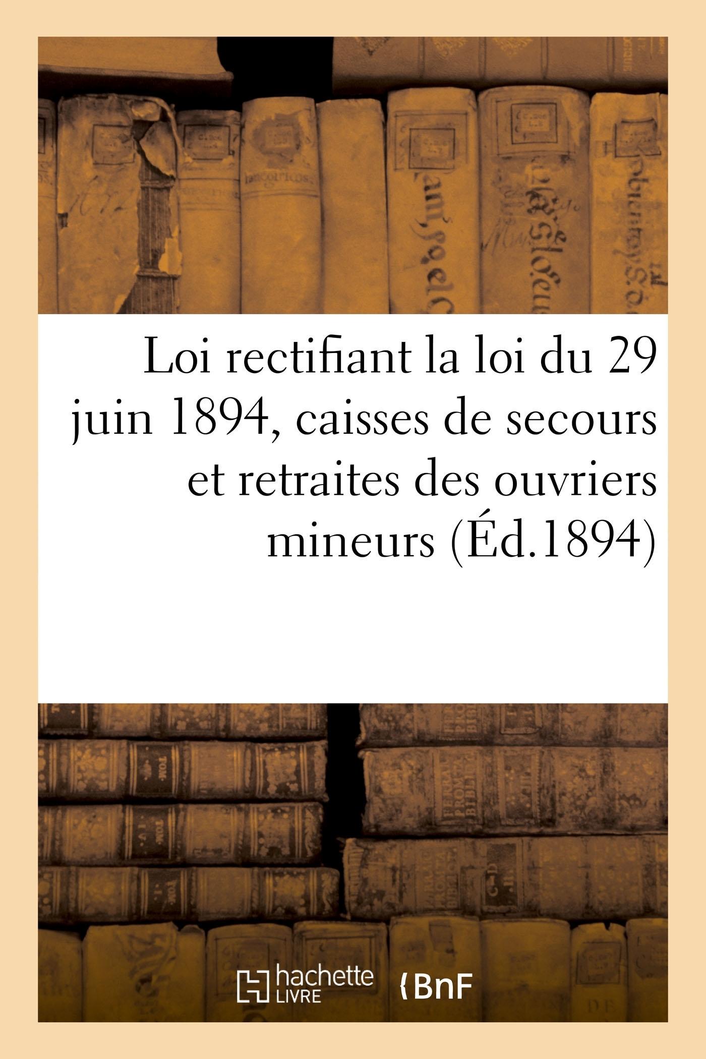 LOI PORTANT RECTIFICATION DE LA LOI DU 29 JUIN 1894 SUR LES CAISSES DE SECOURS ET DE RETRAITES - DES