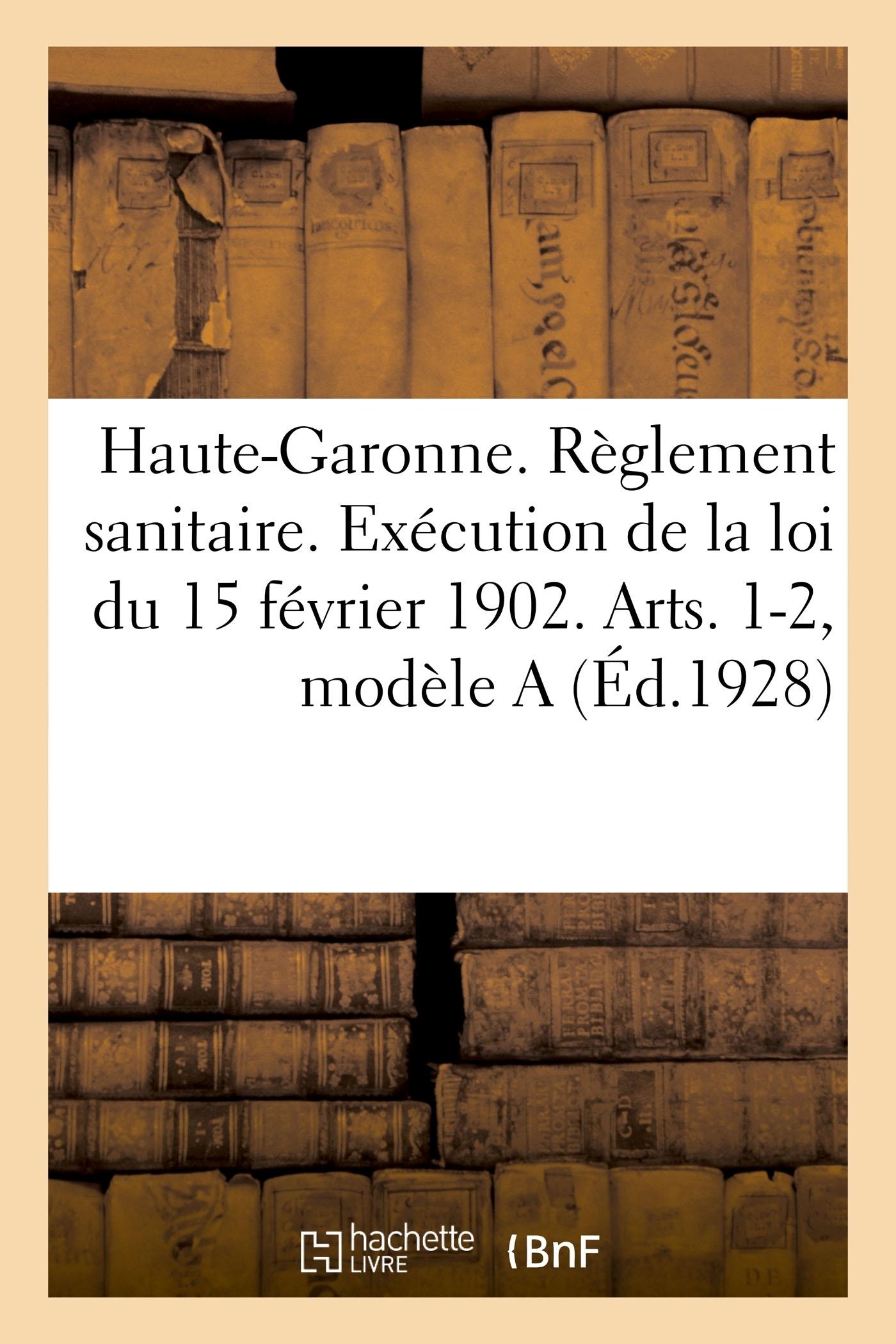 DEPARTEMENT DE LA HAUTE-GARONNE. REGLEMENT SANITAIRE. EXECUTION DE LA LOI DU 15 FEVRIER 1902 - ARTS.