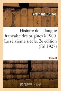 HISTOIRE DE LA LANGUE FRANCAISE DES ORIGINES A 1900. TOME II. LE SEIZIEME SIECLE. 2E EDITION