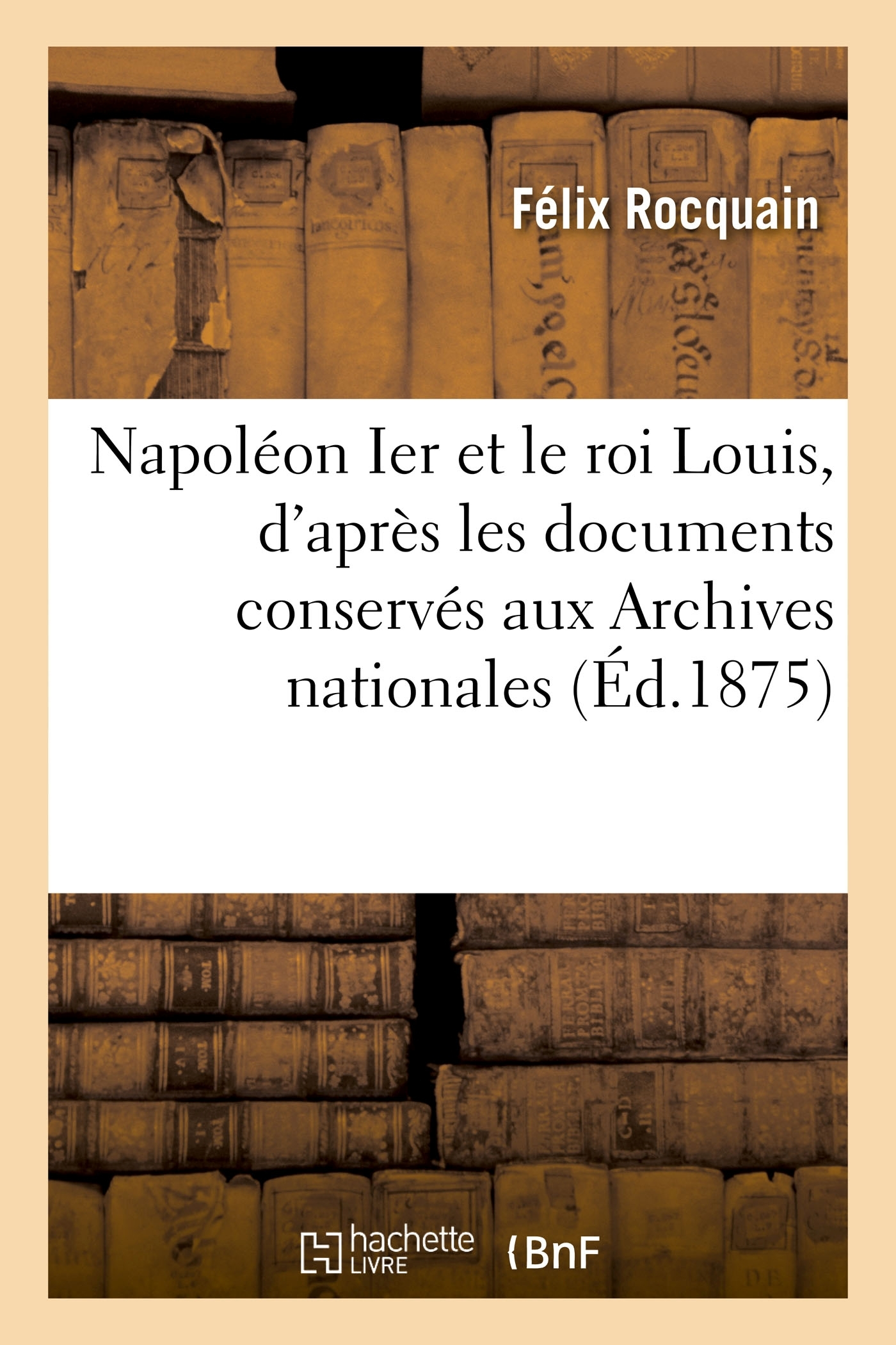 NAPOLEON IER ET LE ROI LOUIS, D'APRES LES DOCUMENTS CONSERVES AUX ARCHIVES NATIONALES