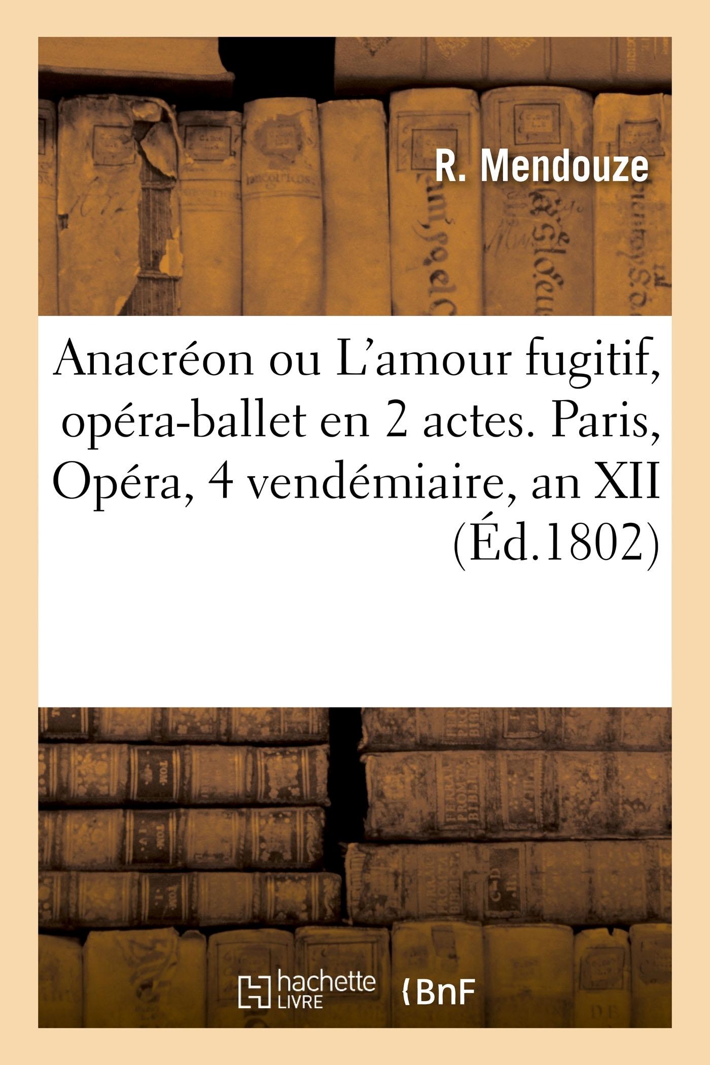 ANACREON OU L'AMOUR FUGITIF, OPERA-BALLET EN 2 ACTES. PARIS, OPERA, 4 VENDEMIAIRE, AN XII