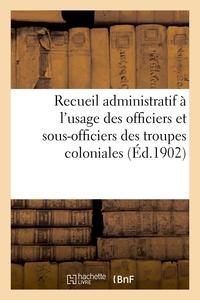 RECUEIL ADMINISTRATIF A L'USAGE DES OFFICIERS ET SOUS-OFFICIERS DES TROUPES COLONIALES. 2E EDITION