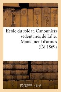 ECOLE DU SOLDAT. CANONNIERS SEDENTAIRES DE LILLE. MANIEMENT D'ARMES - A L'USAGE DES SOUS-OFFICIERS E