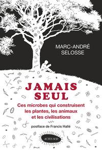 JAMAIS SEUL - CES MICROBES QUI CONSTRUISENT LES PLANTES, LES ANIMAUX ET LES CIVILISATIONS