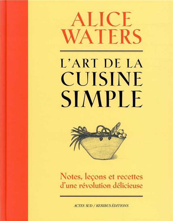 L'ART DE LA CUISINE SIMPLE - NOTES, LECONS ET RECETTES DUNE REVOLUTION DELICIEUSE
