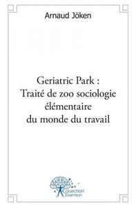 GERIATRIC PARK : TRAITE DE ZOO SOCIOLOGIE ELEMENTAIRE DU MONDE DU TRAVAIL