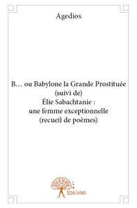 B... OU BABYLONE LA GRANDE PROSTITUEE (SUIVI DE) ELIE SABACHTANIE : UNE FEMME EXCEPTIONNELLE (RECUEI