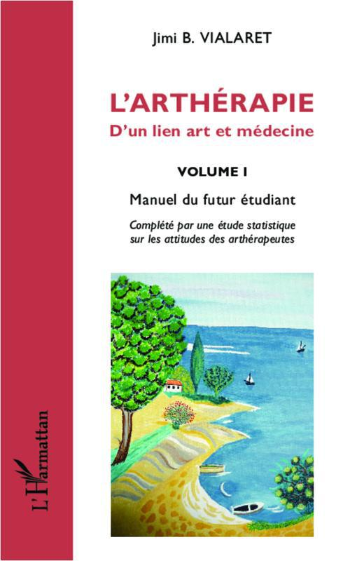 ARTHERAPIE D'UN LIEN ART ET MEDECINE (VOL 1) MANUEL DU FUTUR ETUDIANT COMPLETE PAR UEN ETUDE STATIST