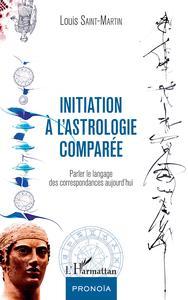 INITIATION A L'ASTROLOGIE COMPAREE PARLER LE LANGAGE DES CORRESPONDANCES AUJOURD'HUI