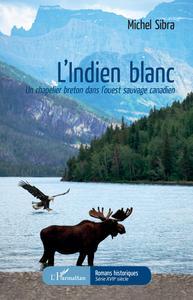 INDIEN BLANC (L') UN CHAPELIER BRETON DANS L'OUEST SAUVAGE CANADIEN