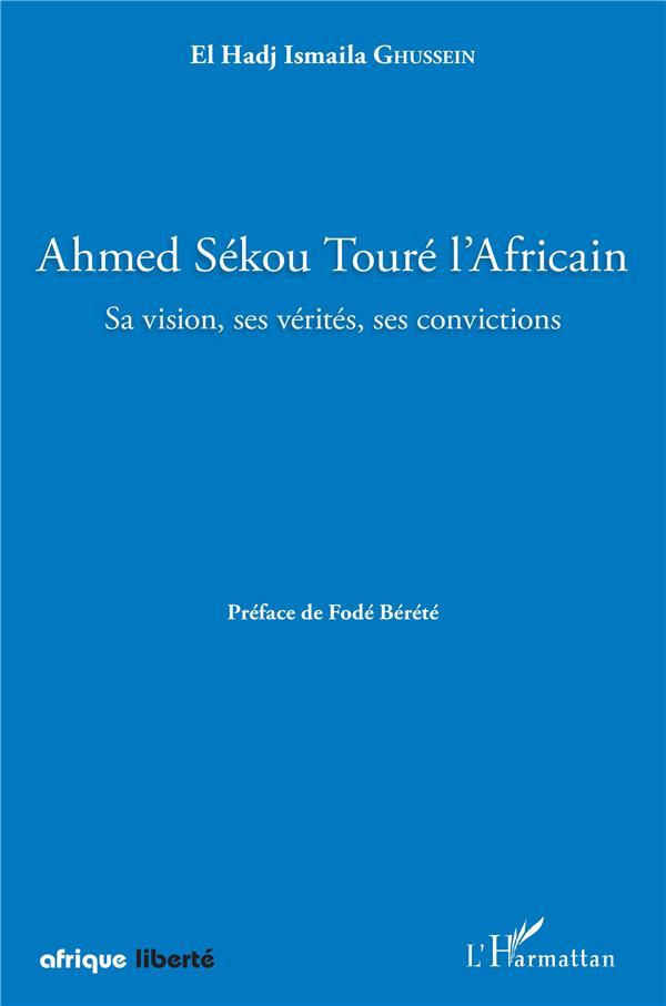 AHMED SEKOU TOURE L'AFRICAIN. SA VISION, SES VERITES, SES CONVICTIONS