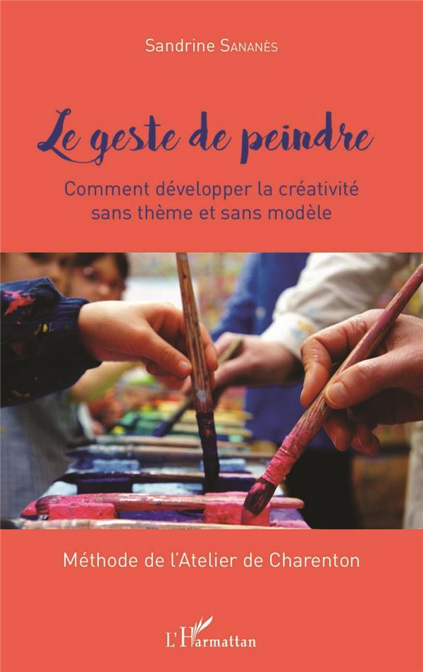 LE GESTE DE PEINDRE - COMMENT DEVELOPPER LA CREATIVITE SANS THEME ET SANS MODELE - METHODE DE L'ATEL