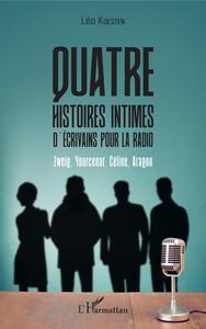 QUATRE HISTOIRES INTIMES D'ECRIVAINS POUR LA RADIO - ZWEIG, YOURCENAR, CELINE, ARAGON
