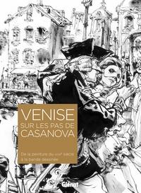VENISE SUR LES PAS DE CASANOVA - DE LA PEINTURE DU XVIIIE SIECLE A LA BANDE DESSINEE