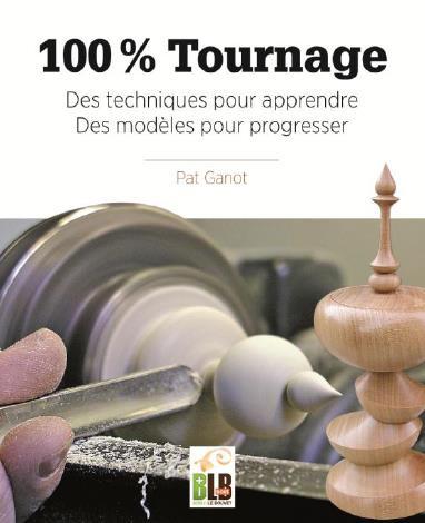 100% TOURNAGE - DES TECHNIQUES POUR APPRENDRE, DES MODELES POUR PROGRESSER