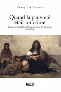 QUAND LA PAUVRETE ETAIT UN CRIME, LES GUEUX DANS LE SUD-OUEST AU SIECLE DES LUMIERES (1763 - 1789)