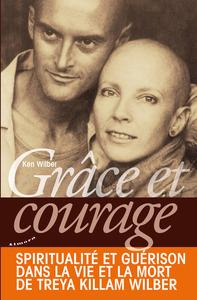 GRACE ET COURAGE - SPIRITUALITE ET GUERISON DANS LA VIE ET LA MORT DE TREYA KILLAM WILBER