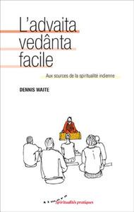L'ADVAITA VEDANTA FACILE - AUX SOURCES DE LA SPIRITUALITE INDIENNE