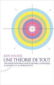 Une théorie de tout - Une vision intégrale pour les affaires, la politique, la science et la spiritu