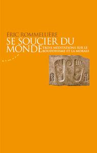 SE SOUCIER DU MONDE - TROIS MEDITATIONS SUR LE BOUDDHISME ET LA MORALE