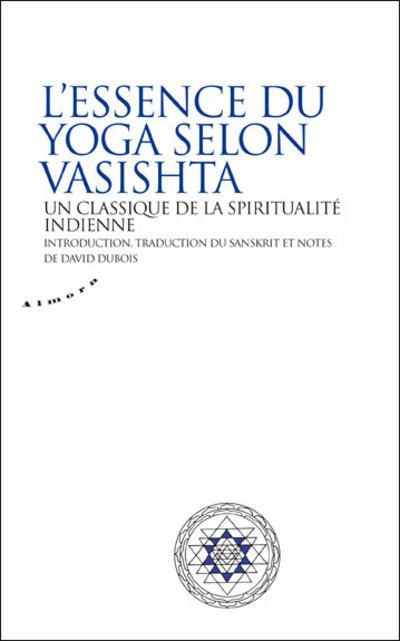 L'ESSENCE DU YOGA SELON VASISTHA - UN CLASSIQUE DE LA SPIRITUALITE INDIENNE