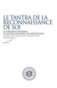 LE TANTRA DE LA RECONNAISSANCE DE SOI - LE VIJNANA BHAIRAVA ET AUTRES MANUELS DE MEDITATION