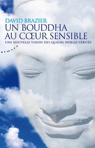 UN BOUDDHA AU COEUR SENSIBLE - UNE NOUVELLE VISION DES QUATRE NOBLES VERITES