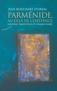 PARMENIDE, AU-DELA DE L'EXISTENCE - NOUVELLE TRADUCTION ET COMMENTAIRES