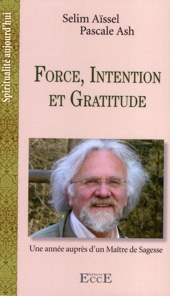 FORCE, INTENTION ET GRATITUDE - UNE ANNEE AUPRES D'UN MAITRE DE SAGESSE