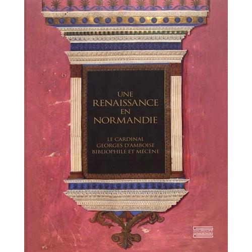 UNE RENAISSANCE EN NORMANDIE - GEORGE D'AMBOISE BIBLIOPHILE ET MECENE