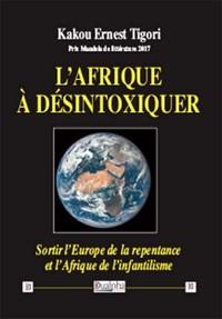 L AFRIQUE A DESINTOXIQUER - SORTIR L EUROPE DE LA REPENTANCE ET L AFRIQUE DE L INFANTILISME
