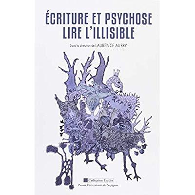 ECRITURE ET PSYCHOSE - LIRE L'ILLISIBLE