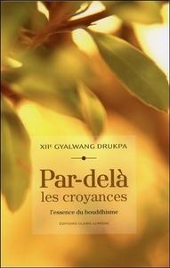 PAR-DELA LES CROYANCES - L'ESSENCE DU BOUDDHISME