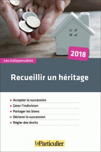 RECUEILLIR UN HERITAGE 2018 - ACCEPTER LA SUCCESSION  GERER L INDIVISION  PARTAGER LES BIENS  DECLAR