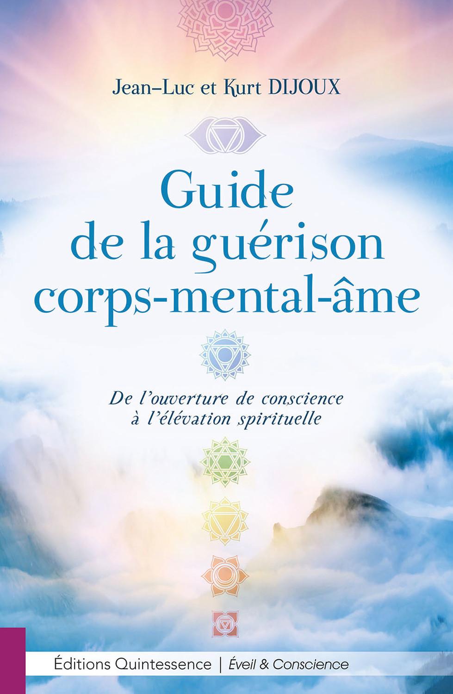 GUIDE DE LA GUERISON CORPS-MENTAL-AME - DE L'OUVERTURE DE CONSCIENCE A L'ELEVATION SPIRITUELLE