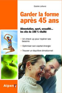 GARDER LA FORME APRES 40 ANS. ALIMENTATION, SPORT, SEXUALITE... LES CLES DU 100% VITALITE