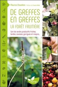 DE GREFFES EN GREFFES, LA FORET FRUITIERE - L'ART DE RENDRE PRODUCTIFS FRICHES, LANDES, CAUSSES, GAR