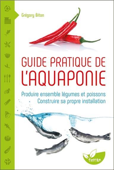 GUIDE PRATIQUE DE L'AQUAPONIE - PRODUIRE ENSEMBLE LEGUMES ET POISSONS - CONSTRUIRE SA PROPRE INSTALL