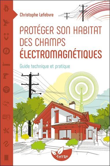 PROTEGER SON HABITAT DES CHAMPS ELECTROMAGNETIQUES - GUIDE TECHNIQUE ET PRATIQUE