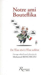 NOTRE AMI BOUTEFLIKA - DE L'ETAT REVE A L'ETAT SCELERAT
