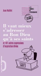 IL VAUT MIEUX S'ADRESSER AU BON DIEU QU'A SES SAINTS ET 101 AUTRES EXPRESSIONS D'INSPIRATION DIVINE