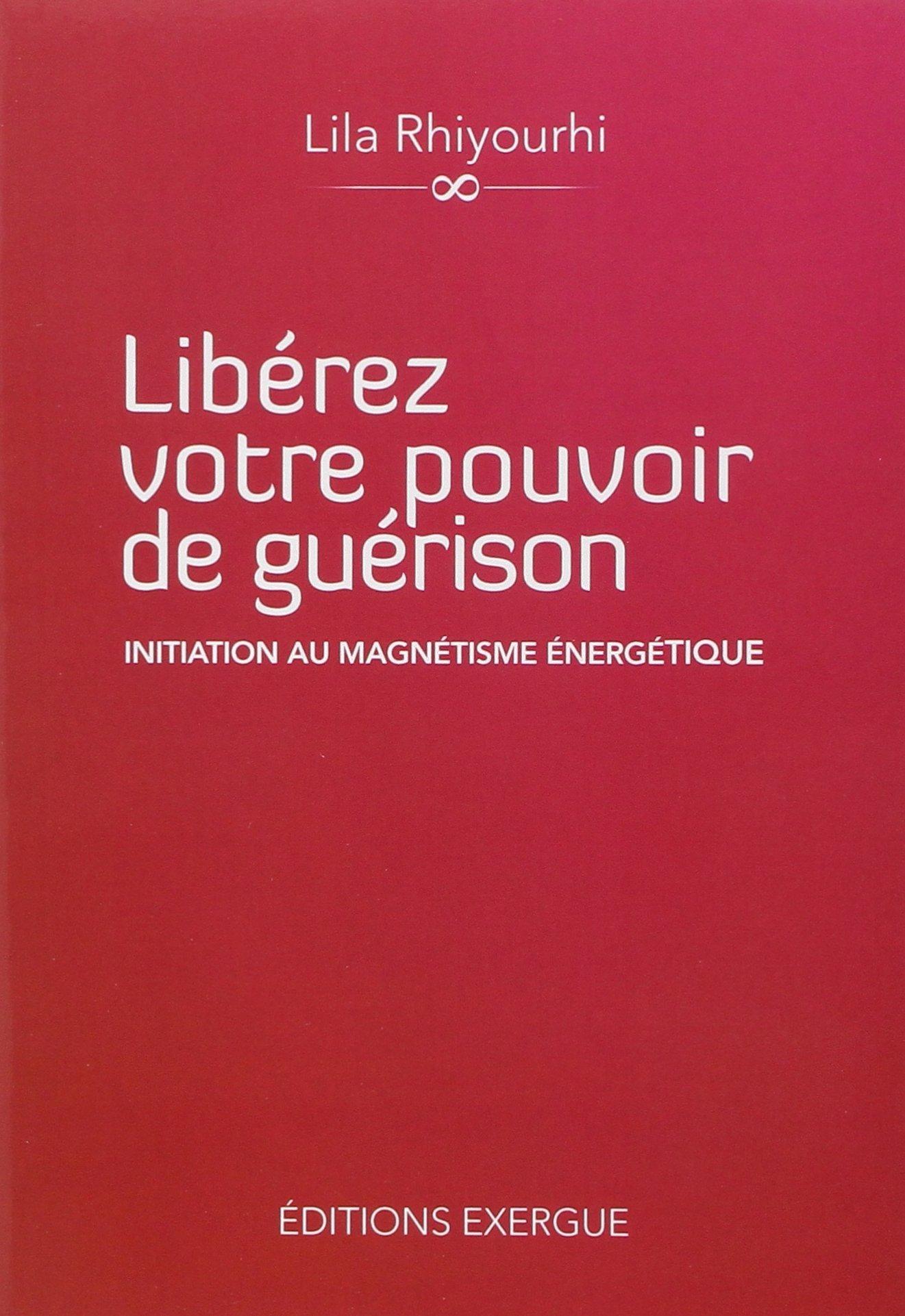 LIBEREZ VOTRE POUVOIR DE GUERISON, INITIATION AU MAGNETISME ENERGETIQUE