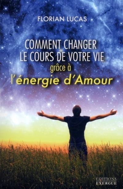 COMMENT CHANGER LE COURS DE VOTRE VIE AVEC L'ENERGIE D'AMOUR