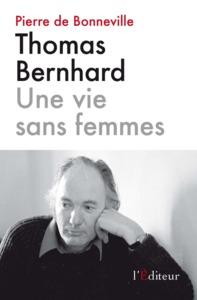 THOMAS BERNHARD UNE VIE SANS FEMMES