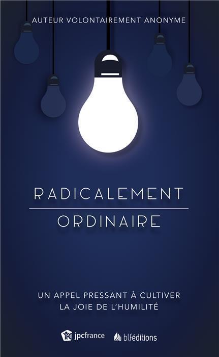 RADICALEMENT ORDINAIRE. UN APPEL PRESSANT A CULTIVER LA JOIE DE L'HUMILITE